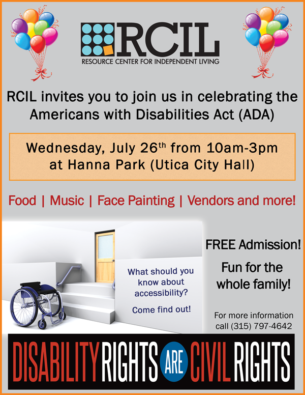 The Resource Center for Independent Living (RCIL) invites you to join in a community wide celebration in honor of the 27th Anniversary of the signing of the Americans with Disabilities Act (ADA). Wednesday, July 26th from 10am – 3pm at Hanna Park (Utica City Hall), a fully accessibly location. Free admission and fun for the whole family!