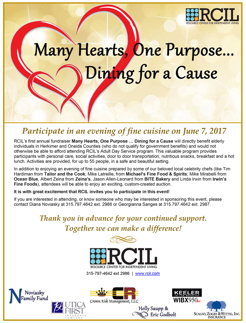 Participate in an evening of fine cuisine on June 7, 2017 RCIL's first annual fundraiser Many Hearts, One Purpose ... Dining for a Cause will directly benefit elderly individuals in Herkimer and Oneida Counties (who do not qualify for government benefits) and would not otherwise be able to afford attending RCIL's Adult Day Service program. This valuable program provides participants with personal care, social activities, door to door transportation, nutritious snacks, breakfast and a hot lunch. Activities are provided, for up to 55 people, in a safe and beautiful setting.   In addition to enjoying an evening of fine cuisine prepared by some of our beloved local celebrity chefs (like Tim Hardiman from Tailor and the Cook; Mike Latreille, from Michael's Fine Food & Spirits; Mike Mirabelli from Ocean Blue, Albert Zeina from Zeina's, Jason ¬¬¬¬Allen-Leonard from BITE Bakery and Linda Irwin from Irwin's Fine Foods), attendees will be able to enjoy an exciting, custom-created auction. It is with great excitement that RCIL invites you to participate in this event!  If you are interested in attending, or know someone who may be interested in sponsoring this event, please contact Diana Noviasky at 315.797.4642 ext. 2986 or Georgianna Sanges at 315.797.4642 ext. 2987. Thank you in advance for your continued support.  Together we can make a difference!