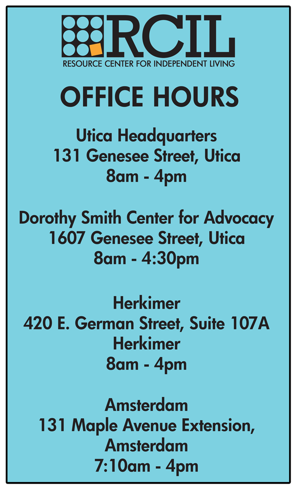 RCIL Office Hours: Utica Headquarters  131 Genesee Street, Utica 8am - 4pm  Dorothy Smith Center for Advocacy 1607 Genesee Street, Utica 8am - 4:30pm   Herkimer 420 E. German Street, Suite 107A Herkimer 8am - 4pm   Amsterdam 131 Maple Avenue Extension, Amsterdam 7:10am - 4pm
